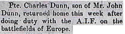 The Bombala Times of Friday September 5, 1919 reported... Pte Charles Dunn, son of Mr John Dunn, returned home this week after doing duty with the A.I.F. on the battlefields of Europe.