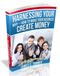 harnessing your why,how to make your business create money,create money,how to,james c tanner