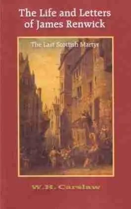 Life and Letters of James Renwick Scottish Covenanters Martyr Killing Times W. H. Carslaw