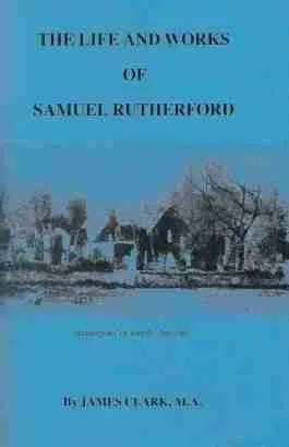 Life of Samuel Rutherford by James Clark Scottish Covenanters Puritan Westminster Assembly