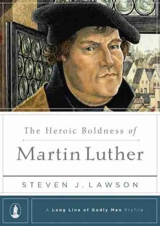 The Heroic Boldness of Martin Luther by Stephen J. Lawson