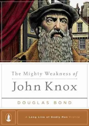 Mighty Weakness of John Knox by Douglas Bond