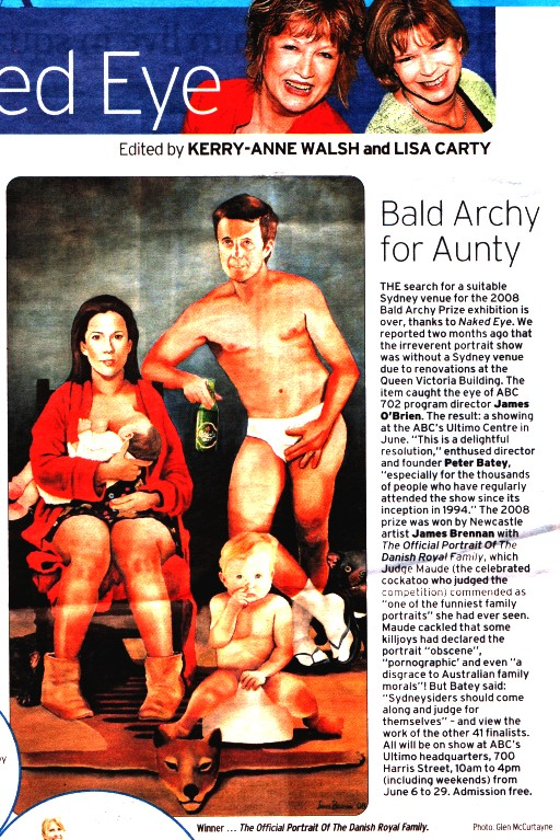 """Edited by KERRY-ANNE WALSH and LISA CARTY Bald Archy for Aunty THE search for a suitable Sydney venue for the 2008 Bald Archy Prize exhibition is over, thanks to Naked Eye. We reported two months ago that the irreverent portrait show was without a Sydney venue due to renovations at the Queen Victoria Building. The item caught the eye of ABC 702 program director James O'Brien. The result: a showing at the ABC's Ultimo Centre in June. """"This is a delightful resolution,"""" enthused director and founder Peter Batey. """"especially for the thousands of people who have regularly attended the show since its inception in 1994."""" The 2008 prize was won by Newcastle artist James Brennan with The Official Portrait of The Danish Royal Family, which Judge Maude (the celebrated cockatoo who judged the competition) cominended as """"one of the funniest family portraits"""" she had ever seen. Maude cackled that some killjoys had declared the portrait """"obscene"""" """"pornographic' and even """"a disgrace to Australian family morals""""! But Batey said: """"Sydneysiders should come along and judge for themselves"""" - and view the work of the other 41 finalists. All will be on show at ABC's Ultimo headquarters, 700 Harris Street, 10am to 4pm (including weekends) from June 6 to 29. Admission free. Winner ... The Official Portrait Of The Danish Royal Family Photo Glen McCurtayne"""