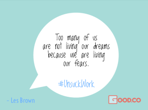 Too many of us are not living our dreams because we are living our fears. – Les Brown