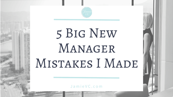 5 Big New Manager Mistakes I Made