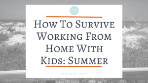 How To Survive Working From Home With Kids; Summer