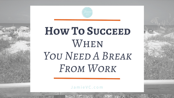 How to Succeed When You Need a Break from Work