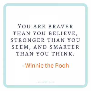You are braver than you believe, stronger than you seem, and smarter than you think – Winnie the Pooh