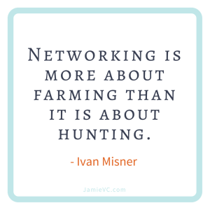 """Networking is more about farming than it is about hunting."" Ivan Misner"