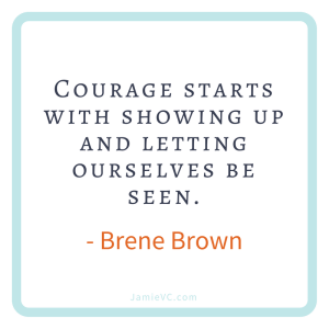 """Courage starts with showing up and letting ourselves be seen"" – Brene Brown"