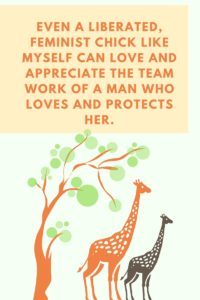 Even a liberated, feminist chick like myself can love and appreciate the team work of a man who loves and protects her.