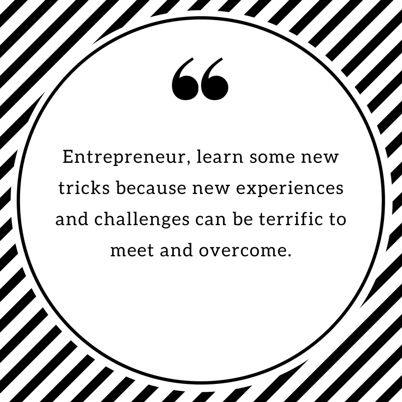 Entrepreneur, learn some new tricks because new experiences and challenges can be terrific to meet and overcome.
