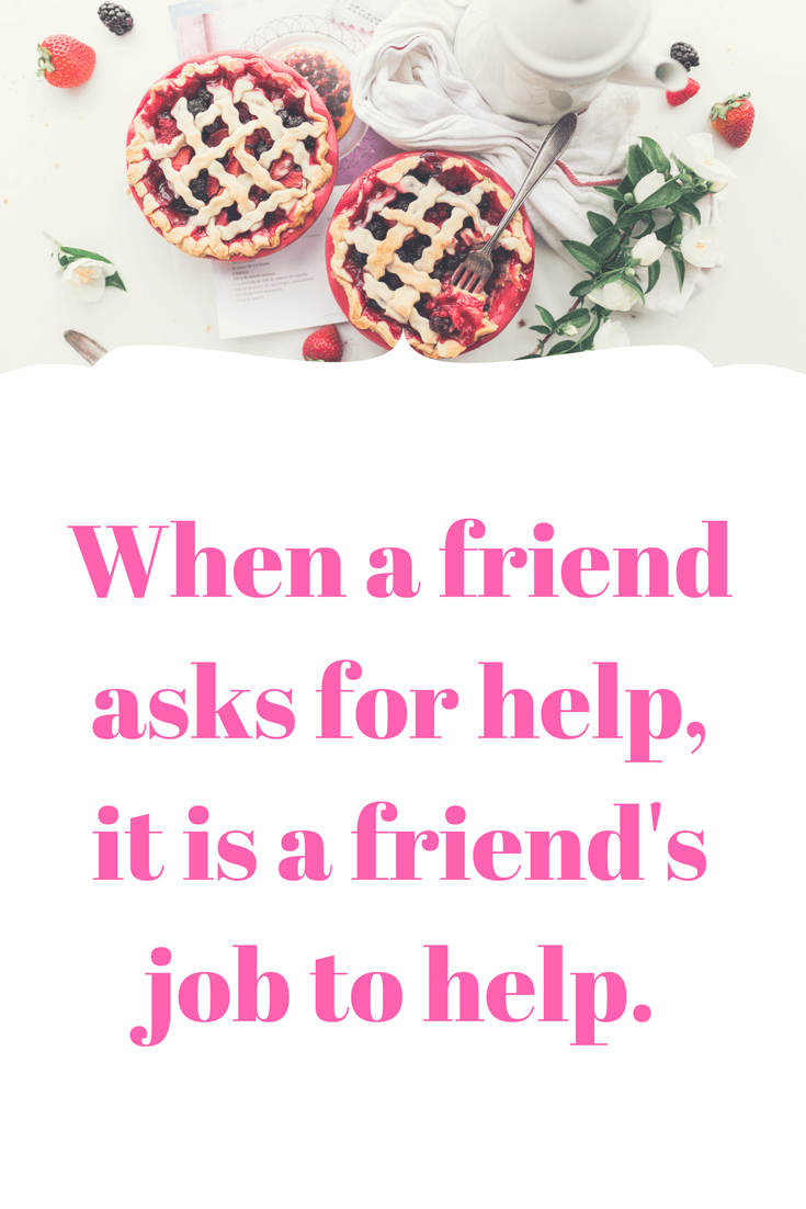 When a friend asks for help, it is a friend's job to help.