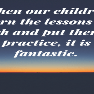 When our children learn the lessons we teach it is fantastic.