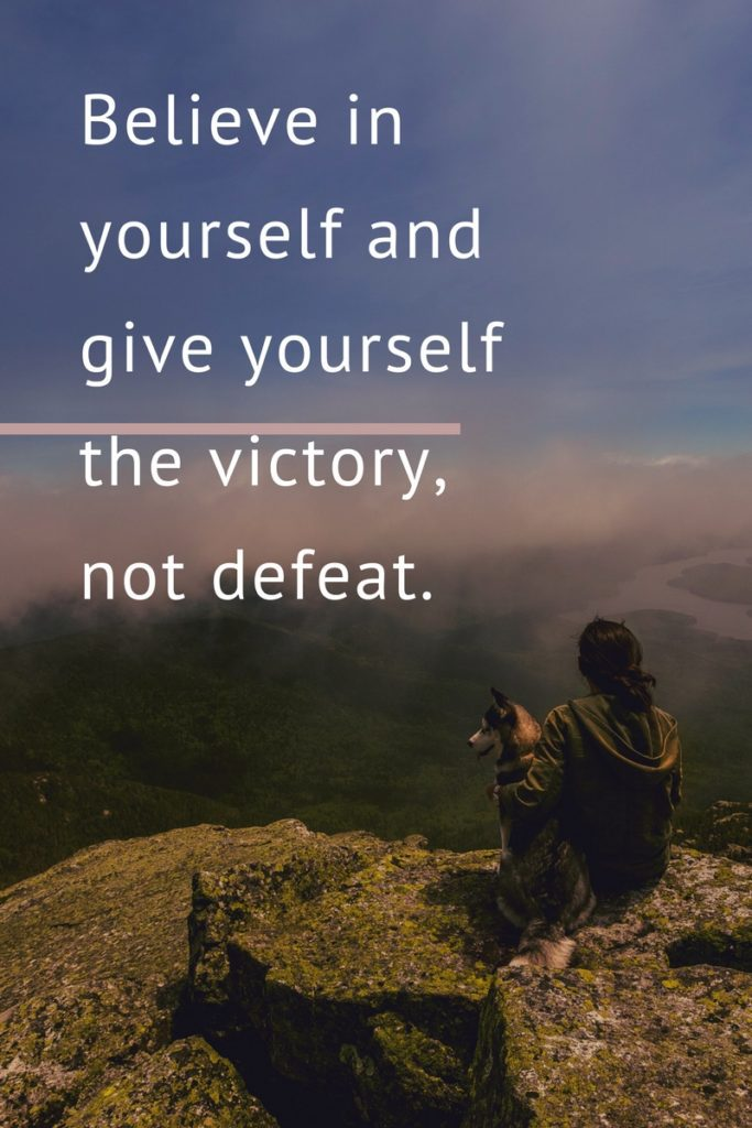 Believe in yourself and give yourself the victory, not defeat.
