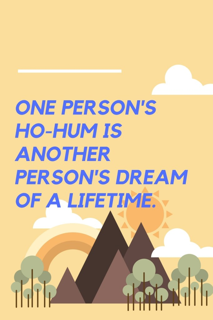 One person's ho-hum is another person's dream of a lifetime, so live your life like the dream it is.