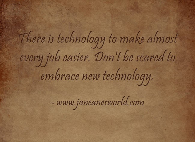There is technology to make almost every job easier. Don't be scared to embrace new technology.