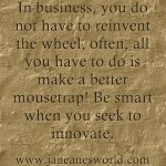www.janeanesworld.com don't reinvent the wheel build a better mousetrap