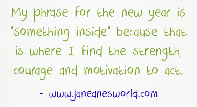 "My phrase for the new year is ""something inside"" because that is where I find the strength, courage and motivation to act."