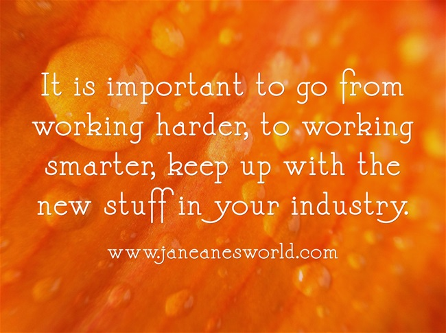 It is important to go from working harder, to working smarter, keep up with the new stuff in your industry