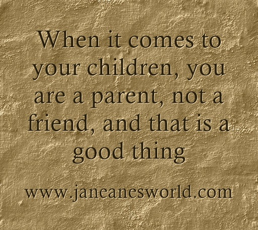you and your children not friends www.janeanesworld.com