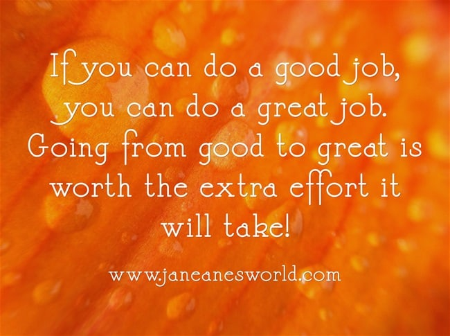 Great is so close to good, it really doesn't make sense to stop at just good. When I was in first grade my teacher, Mrs. Scott told us that takes so much effort to get even, you might as well work just a little harder and get ahead