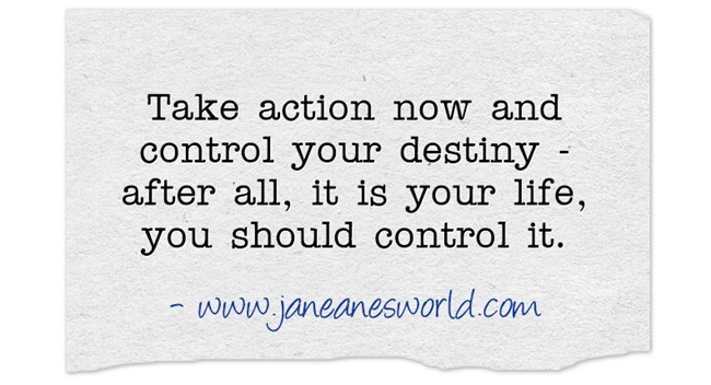 take action now and control your life www.janeanesworld.com