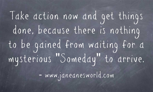 take action now, not someday www.janeanesworld.com