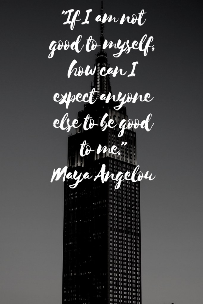 """If I am not good to myself, how can I expect anyone else to be good to me."" Maya Angelou"