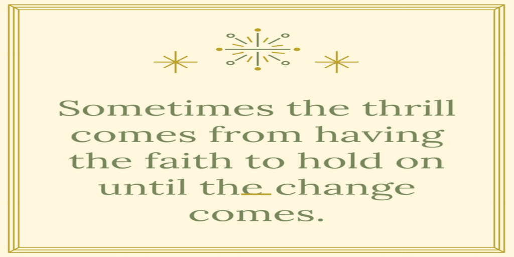Sometimes the thrill comes from having the faith to hold on until the change comes.