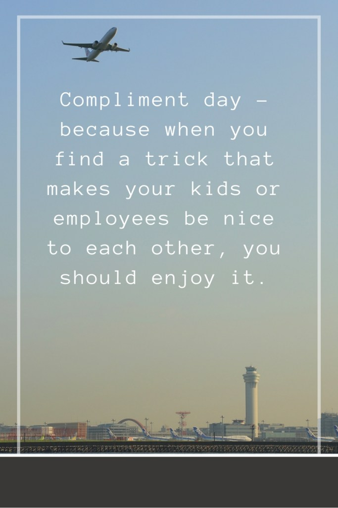Compliment day - because when you find a trick that makes your kids or employees be nice to each other, you should enjoy it