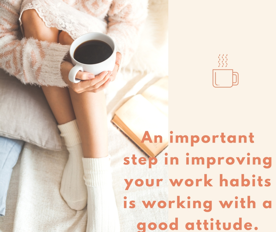 An important step in improving your work habits is working with a good attitude.