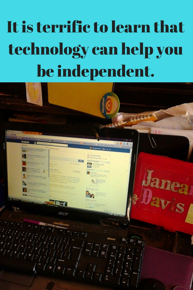It is terrific to learn that technology can help you be independent,