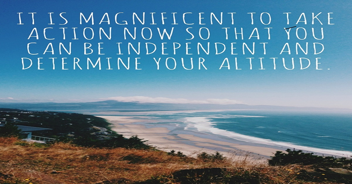 It is magnificent to take action now so that you can be independent and determine your altitude.