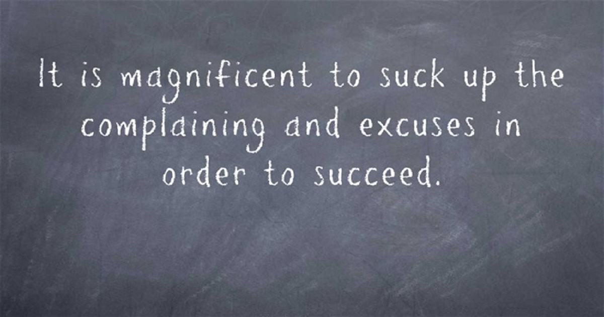 It is magnificent to suck up the complaining and excuses in order to succeed.