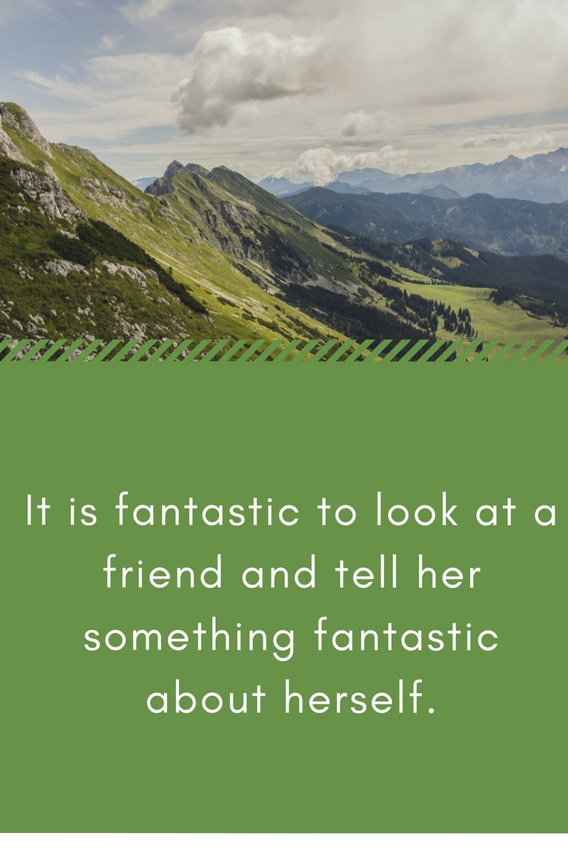 It is fantastic to look at a friend and tell her something fantastic about herself.