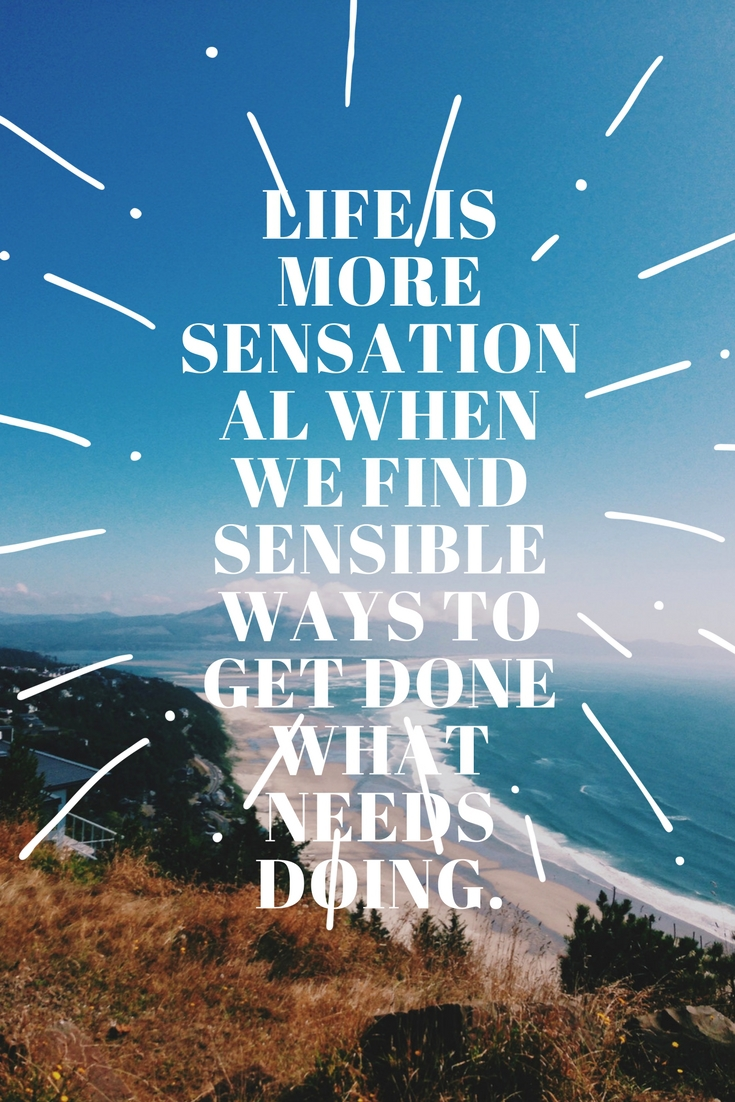 Life is more sensational when we find sensible ways to get done what needs doing.