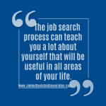 The job search process can teach you a lot about yourself that will be useful in all areas of your life.