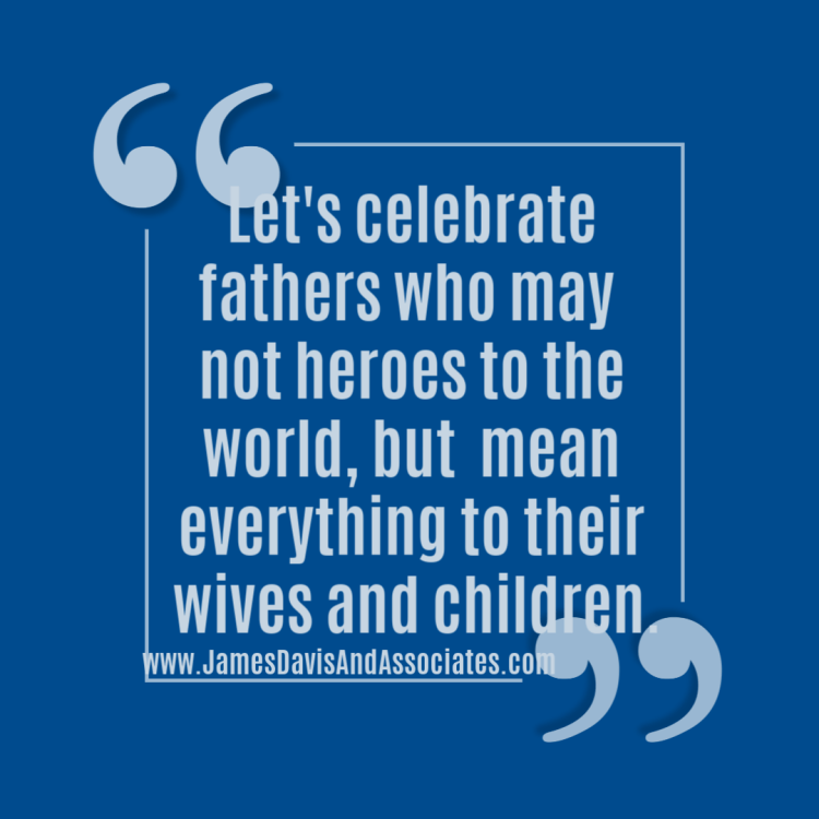 Let's celebrate fathers who may  not heroes to the world, but  mean everything to their wives and children.