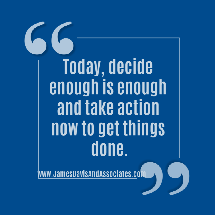 Today, decide enough is enough and take action now to get things done.