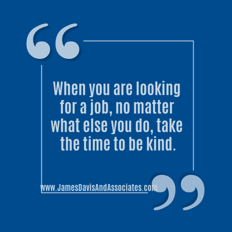 When you are looking for a job, no matter what else you do, take thetime to be kind.