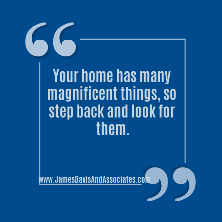 Your home has many magnificent things, so step back and look for them.