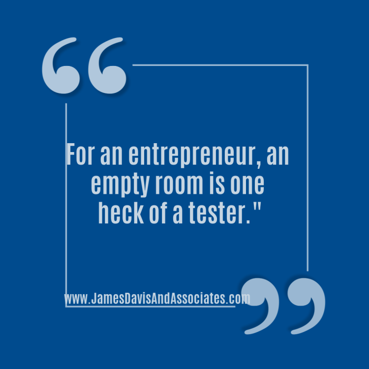 For an entrepreneur, an empty room is one heck of a tester.