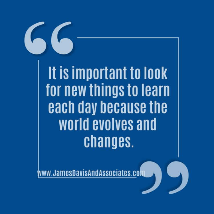 It is important to look for new things to learn each day because the world evolves and changes.