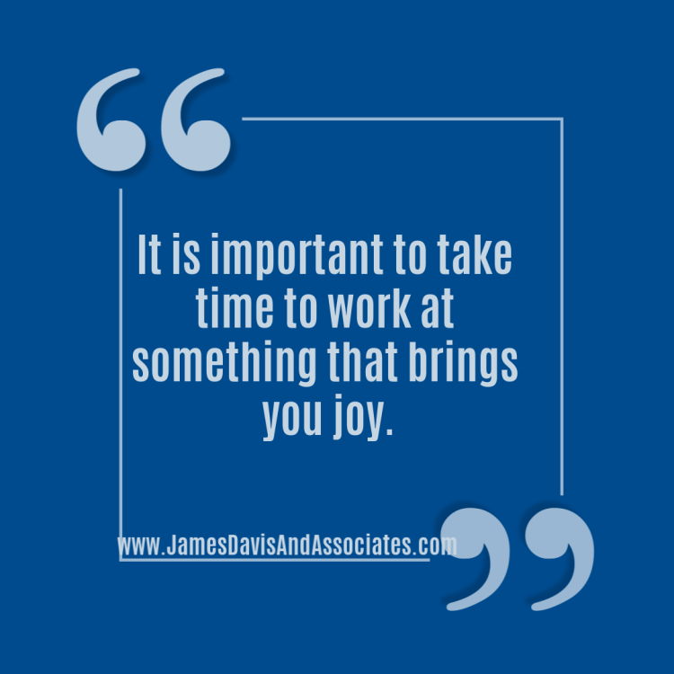 It is important to take time to work at something that brings you joy and love