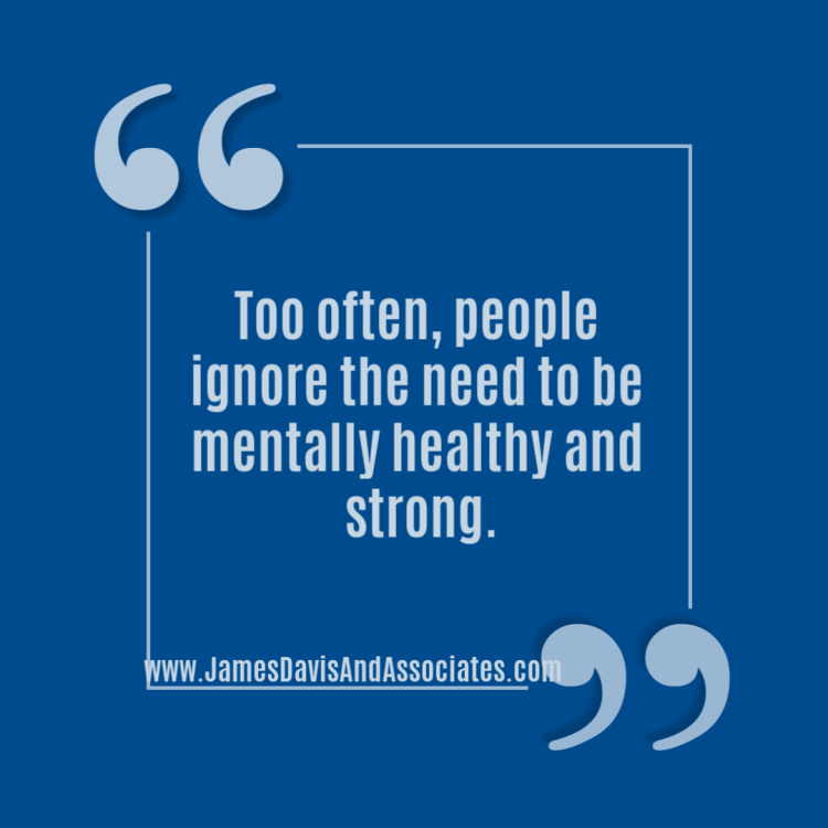 Too often, people ignore the need to be mentally healthy and strong.