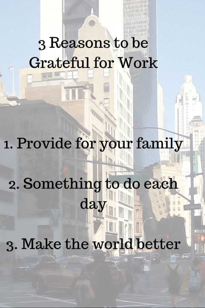 Be grateful for work because it enables you to provide for your family, have something to do each work day and help make the world a better place.