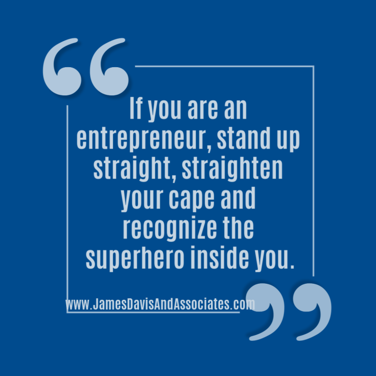 If you are an entrepreneur, stand up straight, straighten your cape and recognize the superhero inside you.