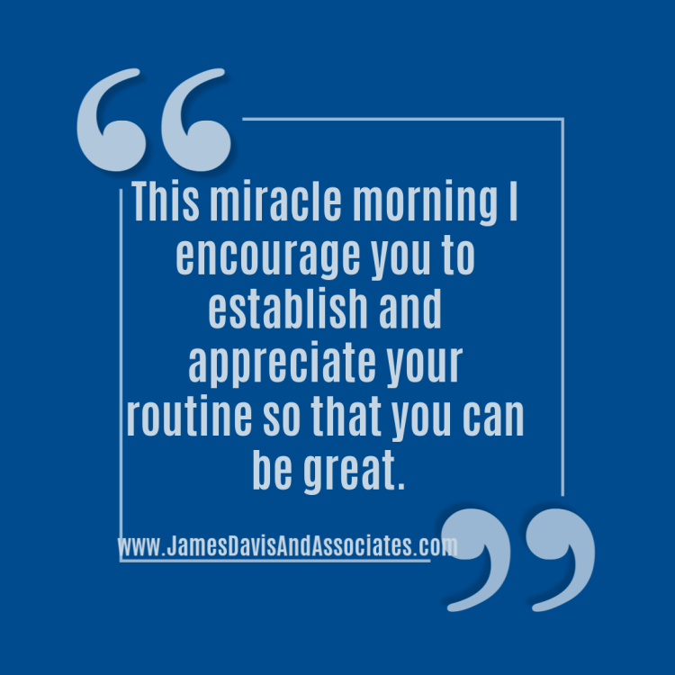 This miracle morning I encourage you to establish and appreciate your routine so that you can be great.