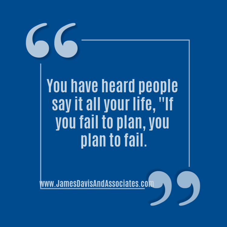 You have heard people say it all your life, ''If you fail to plan, you plan to fail.